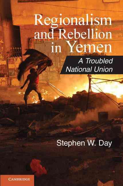 Regionalism and Rebellion in Yemen By Day, Stephen W.